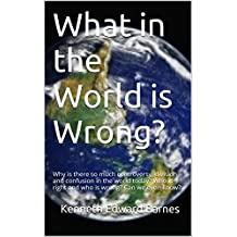 What in the World is Wrong?: Why is there so much controversy, division and confusion in the world today? Who is right and who is wrong? Can we even know?