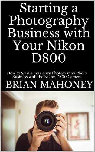 Pdf eBooks Starting a Photography Business with Your Nikon D800: How to Start a Freelance Photography Photo Business with the Nikon D800 Camera
