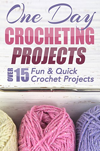 - One Day Crocheting Projects: Over 15 Fun & Quick Crochet Projects