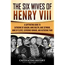 The Six Wives of Henry VIII: A Captivating Guide to Catherine of Aragon, Anne Boleyn, Jane Seymour, Anne of Cleves, Catherine Howard, and Katherine Parr