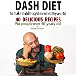 Dash Diet to Make Middle Aged Men Healthy and Fit: 40 Delicious Recipes for People over 40 Years Old | Andrei Besedin