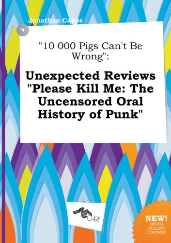 10 000 Pigs Can't Be Wrong: Unexpected Reviews Please Kill Me: The Uncensored Oral History of Punk (Please Kill Me Oral History Of Punk)