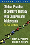 Clinical Practice of Cognitive Therapy with Children and Adolescents, Second Edition : The Nuts and Bolts, Friedberg, Robert D. and McClure, Jessica M., 1462519806