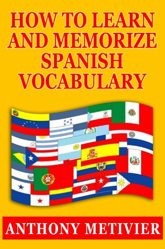 How to Learn and Memorize Spanish Vocabulary Using a Memory Palace Specifically Designed for the Spanish Language (and adaptable to many other languages too) (Magnetic Memory Series)