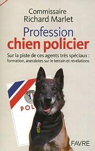 Les chiens policiers - sur la piste de ces agents tres spéciaux formation anecdotes sur le terrain par Richard Marlet