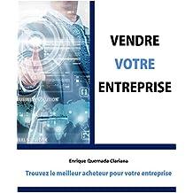Vendre Votre Entreprise: Trouvez le meilleur acheteur pour votre entreprise (French Edition)