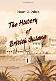 An History of British Guiana : Comprising a General Description of the Colony: a Narrative of Some of the Principal Events from the Earliest Period of Its Discovery to the Present Time; Together with an Account of Its Climate, Geology, Staple Products, Dalton, Henry G., 1402188668