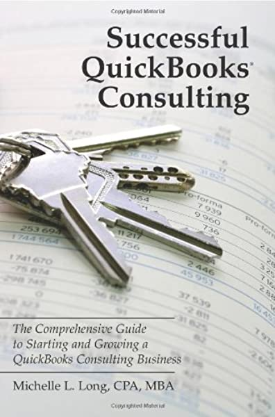 Successful Quickbooks Consulting The Comprehensive Guide To Starting And Growing A Quickbooks Consulting Business Ideal For Bookkeeping Or Bookkeepers Accounting Or Accountants Or Consultants Long Michelle L 9781434810694 Amazon Com Books