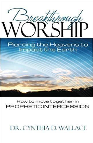 Breakthrough Worship: Piercing the Heavens to Impact the Earth - How to Move Together in Prophetic Intercession by Dr. Cynthia D. Wallace (2015-03-03)