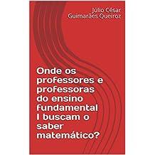 Onde os professores e professoras do ensino fundamental I buscam o saber matemático? (Portuguese Edition)