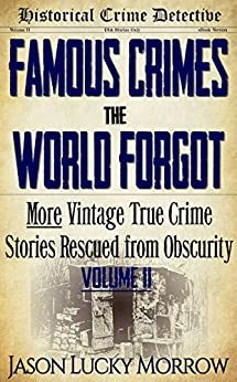 Famous Crimes the World Forgot Vol II: More Vintage True Crimes Rescued from Obscurity (True Crime Murder Book with Serial Killers) by [Morrow, Jason Lucky]