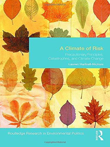 A Climate of Risk: Precautionary Principles, Catastrophes, and Climate Change (Environmental Politics)