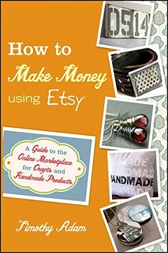 How to Make Money Using Etsy: A Guide to the Online Marketplace for Crafts and Handmade Products by Timothy Adam (2011-03-22)