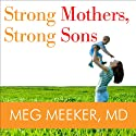 Strong Mothers, Strong Sons: Lessons Mothers Need to Raise Extraordinary Men Audiobook by Meg Meeker Narrated by Marguerite Gavin
