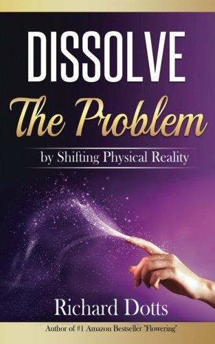 Dissolve The Problem: by Shifting Physical Reality [Richard Dotts] (Tapa Blanda)