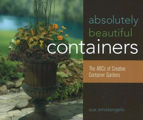 Absolutely Beautiful Containers: The ABCs of Creative Container Gardens Sue Amatangelo