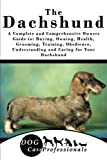 The Dachshund: A Complete and Comprehensive Owners Guide to: Buying, Owning, Health, Grooming, Training, Obedience, Understanding and Caring for Your ... to Caring for a Dog from a Puppy to Old Age)