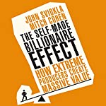 The Self-Made Billionaire Effect: How Extreme Producers Create Massive Value | John Sviokla,Mitch Cohen
