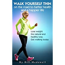 Walking: Walk Yourself Thin on the Road to Better Health and a Happier Life. Walk to Lose Weight the Natural and Healthy Way. Walking the Easiest and the ... (Walk to Lose Fat, Walk to Lose Weight.)