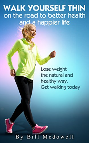 Walking: Walk Yourself Thin on the Road to Better Health and a Happier Life Walk to Lose Weight the Natural and Healthy Way Walking the Easiest and the  Walk to Lose Fat Walk to Lose Weight