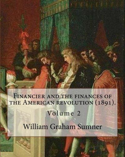 Download Financier and the finances of the American revolution (1891). By: William Graham Sumner ( Volume 2): William Graham Sumner (October 30, 1840 – April ... philosophy) American social scientist. ebook