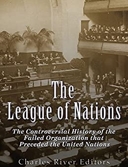 The League of Nations: The Controversial History of the Failed Organization that Preceded the United Nations