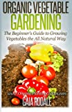 Organic Vegetable Gardening: The Beginners Guide to Growing Vegetables the All Natural Way