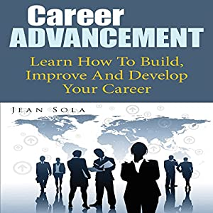 Career Advancement: Learn How to Build, Improve and Develop Your Career Audiobook