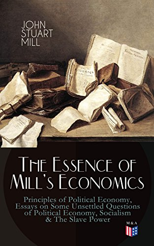 The Essence of Mill's Economics: Principles of Political Economy, Essays on Some Unsettled Questions of Political Economy, Socialism & The Slave Power (Essays On Some Unsettled Questions Of Political Economy)