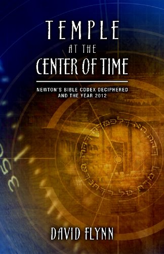 Temple At The Center Of Time: Newton's Bible Codex Finally Deciphered and the Year 2012