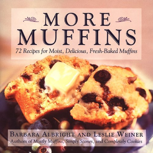 Baked Muffins - More Muffins: 72 Recipes for Moist, Delicious, Fresh-Baked Muffins