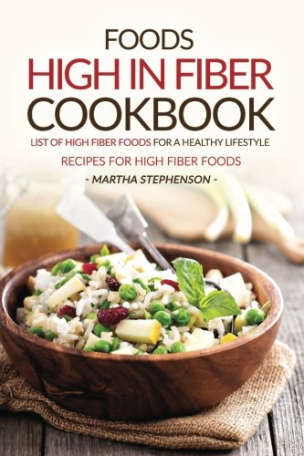 Foods High in Fiber Cookbook: List of High Fiber Foods for a Healthy Lifestyle - Recipes for High Fiber Foods