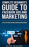 img - for Complete Beginner's Guide to Facebook Ads and Marketing - Buy Now!: Step-by-Step Facebook Advertising for Small Businesses to Freelancers book / textbook / text book
