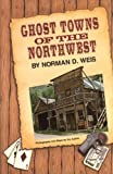 Ghost Towns of the Northwest, Norman D. Weis, 0870043587
