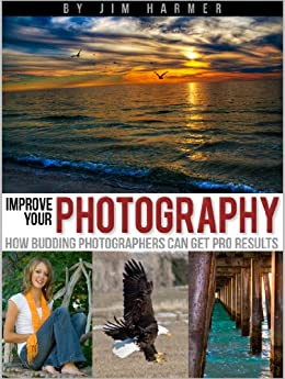 Improve Your Photography: How Budding Photographers Can Get Pro Results by [Harmer, Jim]