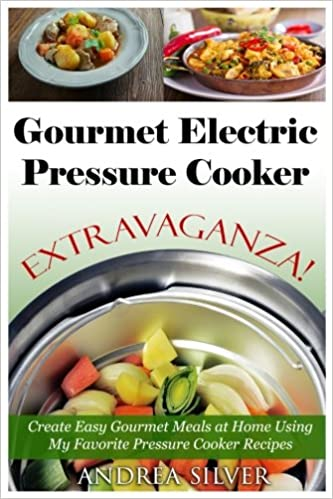 Book Gourmet Electric Pressure Cooker Extravaganza!: Create Easy Gourmet Meals at Home Using My Favorite Pressure Cooker Recipes: Volume 7 (Andrea Silver Healthy Recipes)