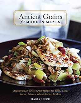 Ancient Grains for Modern Meals: Mediterranean Whole Grain Recipes for Barley, Farro, Kamut, Polenta, Wheat Berries & More by [Speck, Maria]
