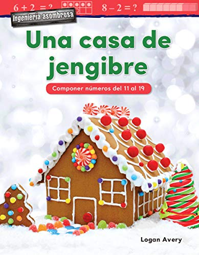 Ingenieria asombrosa: Una casa de jengibre: Componer numeros del 11 al 19 (Spanish Version) (Mathematics in the Real World - Ingeniería Asombrosa/ Engineering Marvels) (Spanish Edition)