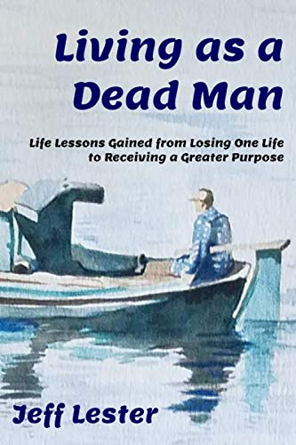 Living as a Dead Man: Life Lessons Gained from Losing One Life to Receiving a Greater Purpose