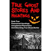 True Ghost Stories And Hauntings: Eerie True Paranormal Hauntings, Unexplained Phenomena And Disturbing True Ghost Stories (True Ghost Stories, Bizarre True Stories,)