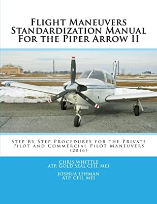 Flight Maneuvers Standardization Manual For the Piper Arrow II: Step By Step Procedures for the Private Pilot and Commercial Pilot Maneuvers (2016)
