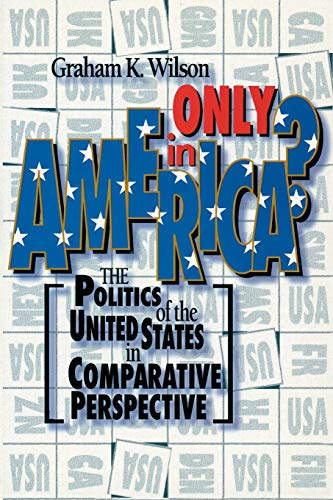 Only in America?: The Politics of the United States in Comparative Perspective (American Politics Series)
