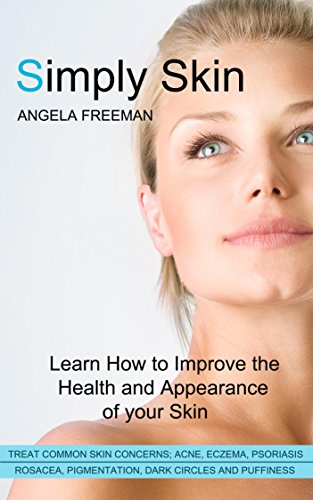 Simply Skin: Learn How to Improve the Health and Appearance of your Skin (Simple Steps, Skincare, Clear, Radiant Skin, Acne, Eczema, Anti Inflammatory Diet, Sensitive Skin)