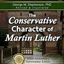 THE CONSERVATIVE CHARACTER OF MARTIN LUTHER: 500TH REFORMATION EDITION