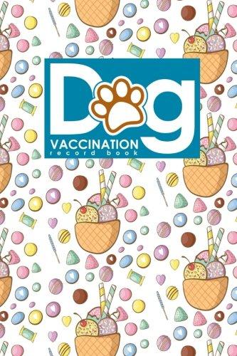 Dog Vaccination Record Book: Canine Vaccine Record, Vaccination Record, Puppy Vaccination Record Template, Vaccine Book, Cute Ice Cream & Lollipop Cover (Dog Vaccination Records Book) (Volume 30)