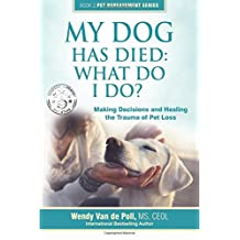 My Dog Has Died: What Do I Do?: Making Decisions and Healing the Trauma of Pet Loss