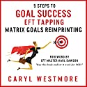 5 Steps to Goal Success: EFT Tapping - Matrix Goals Reimprinting Audiobook by Caryl Westmore Narrated by Caryl Westmore
