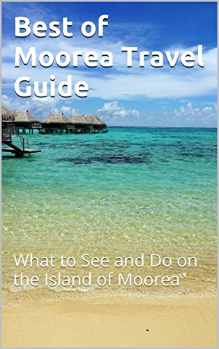 Best of Moorea Travel Guide: What to See and Do on the Island of Moorea (What's The Best Tablet For The Money)