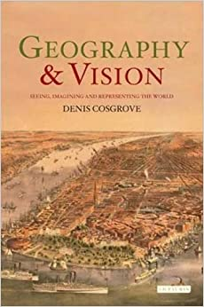 Geography and Vision: Seeing, Imagining and Representing the World (International Library of Human Geography)
