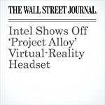 Intel Shows Off 'Project Alloy' Virtual-Reality Headset | Don Clark